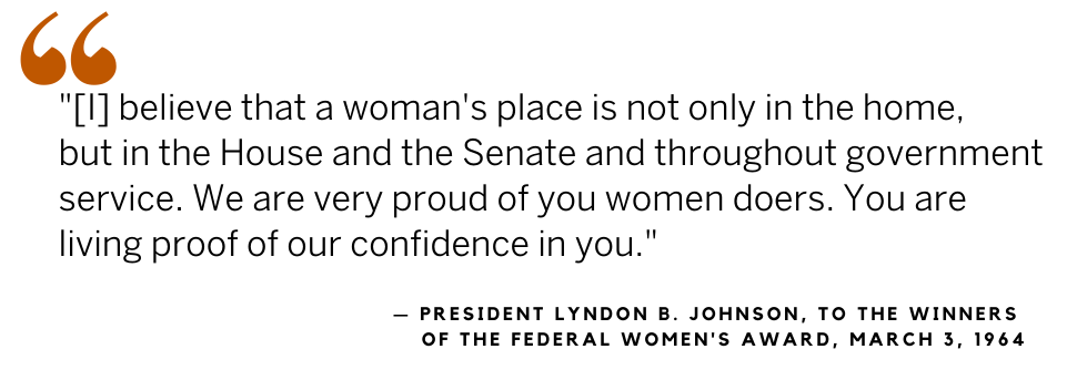 LBJ quote, 1964 Federal Women's Award: [I] believe that a women's place is not only in the home, but in the House and the Senate and throughout government service. We are very proud of you women doers. You are living proof of our confidence in you